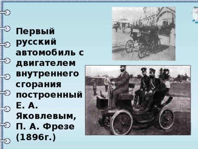 Первый русский автомобиль с двигателем внутреннего сгорания построенный Е. А. Яковлевым, П. А. Фрезе (1896г.)