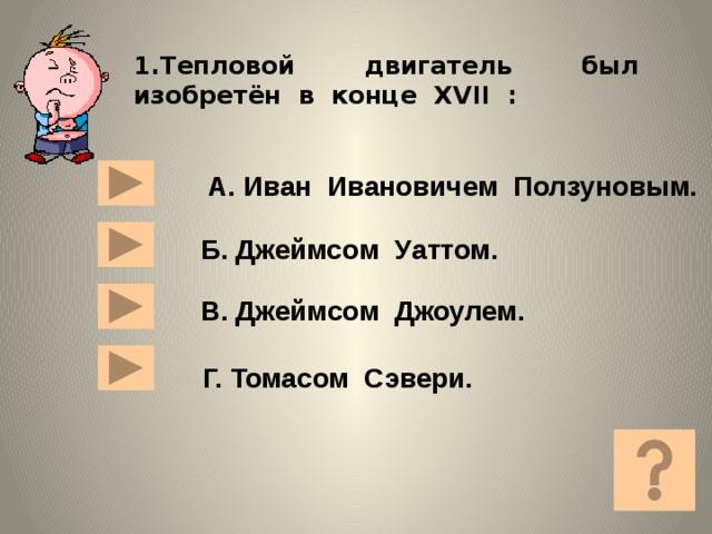 1.Тепловой двигатель был изобретён в конце XVII : А. Иван Ивановичем Ползуновым. Б. Джеймсом Уаттом. В. Джеймсом Джоулем.  Г. Томасом Сэвери.