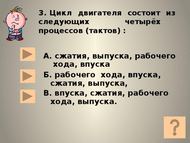 3. Цикл двигателя состоит из следующих четырёх процессов (тактов) :  А. сжатия, выпуска, рабочего хода, впуска Б. рабочего хода, впуска,  сжатия, выпуска, В. впуска, сжатия, рабочего хода, выпуска.