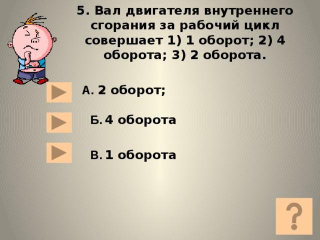 5. Вал двигателя внутреннего сгорания за рабочий цикл совершает 1) 1 оборот; 2) 4 оборота; 3) 2 оборота. А. 2 оборот; Б.  4 оборота В.  1 оборота