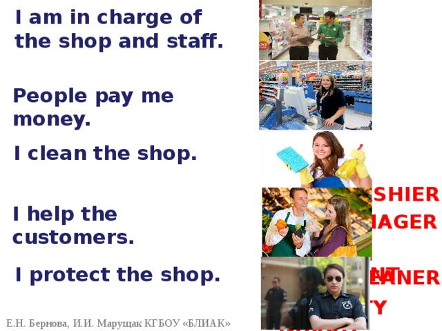I am in charge of the shop and staff. People pay me money. I clean the shop. CASHIER I help the customers. MANAGER SHOP ASSISTANT I protect the shop. CLEANER SECURITY GUARD Е.Н. Бернова, И.И. Марущак КГБОУ «БЛИАК»