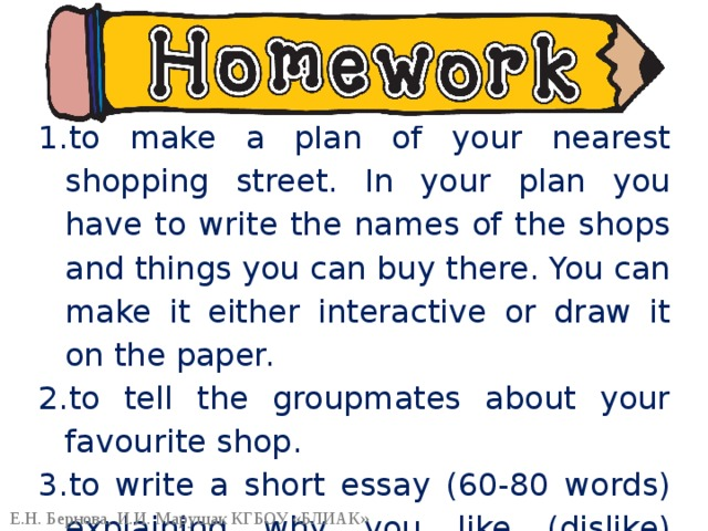 to make a plan of your nearest shopping street. In your plan you have to write the names of the shops and things you can buy there. You can make it either interactive or draw it on the paper. to tell the groupmates about your favourite shop. to write a short essay (60-80 words) explaining why you like (dislike) shopping.