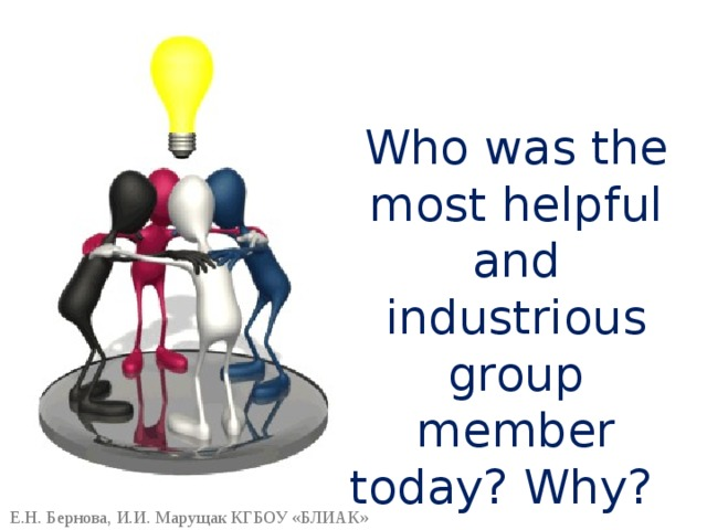 Who was the most helpful and industrious group member today? Why? Е.Н. Бернова, И.И. Марущак КГБОУ «БЛИАК»