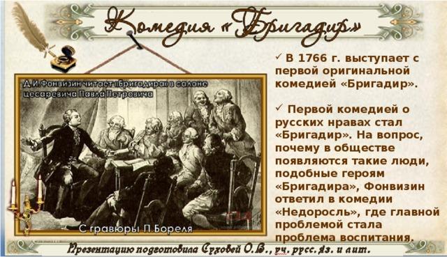В 1766 г. выступает с первой оригинальной комедией «Бригадир».   Первой комедией о русских нравах стал «Бригадир». На вопрос, почему в обществе появляются такие люди, подобные героям «Бригадира», Фонвизин ответил в комедии «Недоросль», где главной проблемой стала проблема воспитания.