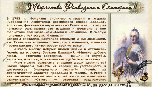 В 1783 г. Фонвизин анонимно отправил в журнал «Собеседник любителей российского слова» двадцать вопросов, фактически адресованных Екатерине II, которая негласно возглавляла это издание и печатала в нем фельетоны под названием «Были и небылицы». В смелую полемику с ней вступил Фонвизин.  Вопросы оказались настолько смелыми и вызывающими, что Екатерина вступила с автором в полемику, поместив против каждого из «вопросов» свои «ответы».  «Отчего многих добрых людей видим в отставке?» (намёк на отставку братьев Паниных). «Многие добрые люди, — отвечала Екатерина, — вышли из службы, вероятно, для того, что нашли выгоду быть в отставке».   «Чем можно возвысить упадшие души дворянства? Каким образом выгнать из сердец нечувственность к достоинству благородного звания?» (намёк на деспотический характер правления в России). «Отчего в век законодательный никто в сей части не помышляет отличиться?» «Оттого, — отвечала раздраженно императрица, — что сие не есть дело всякого».