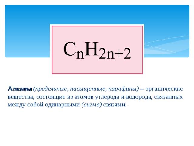 Алканы  (предельные, насыщенные, парафины)  – органические вещества, состоящие из атомов углерода и водорода, связанных между собой одинарными (сигма) связями.