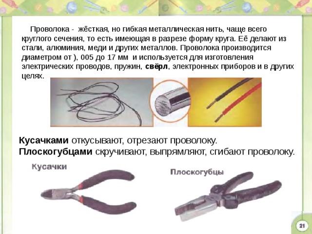 Проволока - жёсткая, но гибкая металлическая нить, чаще всего круглого сечения, то есть имеющая в разрезе форму круга. Её делают из стали, алюминия, меди и других металлов. Проволока производится диаметром от ), 005 до 17 мм и используется для изготовления электрических проводов, пружин, свёрл , электронных приборов и в других целях. Кусачками откусывают, отрезают проволоку. Плоскогубцами скручивают, выпрямляют, сгибают проволоку.