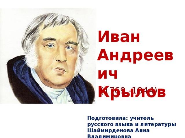 Иван Андреевич Крылов        (1769 -1844) Подготовила: учитель русского языка и литературы Шаймирденова Анна Владимировна