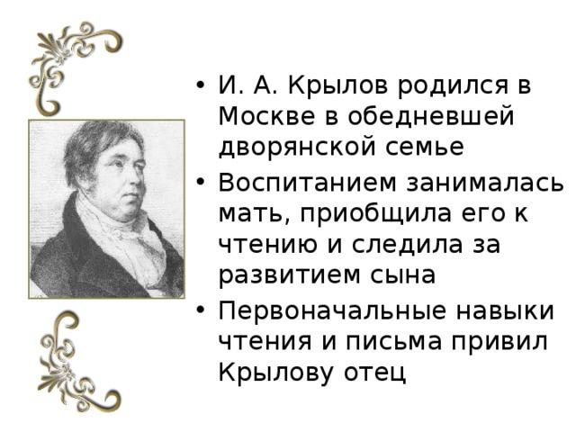 И. А. Крылов родился в Москве в обедневшей дворянской семье Воспитанием занималась мать, приобщила его к чтению и следила за развитием сына Первоначальные навыки чтения и письма привил Крылову отец