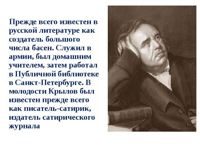 Прежде всего известен в русской литературе как создатель большого числа басен. Служил в армии, был домашним учителем, затем работал в Публичной библиотеке в Санкт-Петербурге. В молодости Крылов был известен прежде всего как писатель-сатирик, издатель сатирического журнала