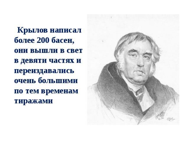 Крылов написал более 200 басен, они вышли в свет в девяти частях и переиздавались очень большими по тем временам тиражами