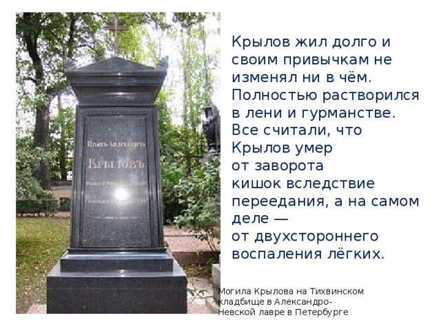 Крылов жил долго и своим привычкам не изменял ни в чём. Полностью растворился в лени и гурманстве. Все считали, что Крылов умер отзаворота кишоквследствие переедания, а на самом деле— отдвухстороннего воспаления лёгких. Могила Крылова наТихвинском кладбищевАлександро-Невской лавре в Петербурге