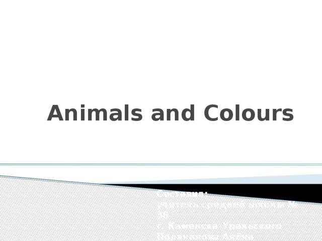 Animals and Colours Составил:  учитель средней школы № 38  г. Каменска-Уральского  Полянинова Алёна Сергеевна