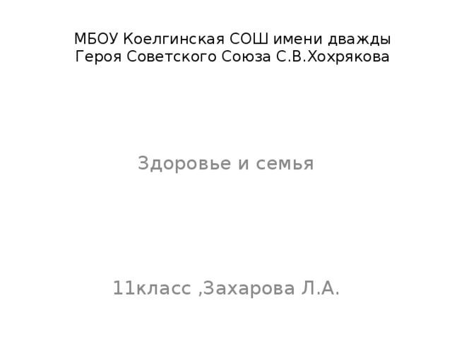 МБОУ Коелгинская СОШ имени дважды Героя Советского Союза С.В.Хохрякова Здоровье и семья 11класс ,Захарова Л.А.
