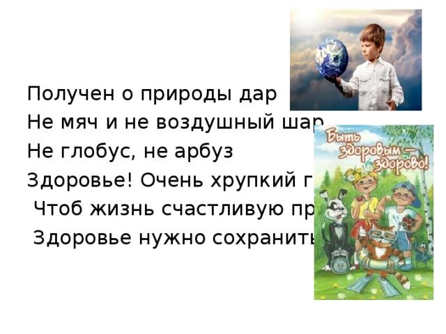 Получен о природы дар Не мяч и не воздушный шар, Не глобус, не арбуз Здоровье! Очень хрупкий груз!  Чтоб жизнь счастливую прожить,  Здоровье нужно сохранить!