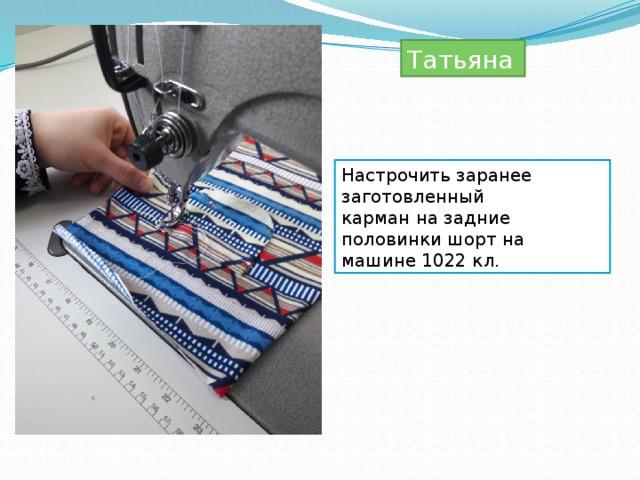 Татьяна  Настрочить заранее заготовленный карман на задние половинки шорт на машине 1022 кл.