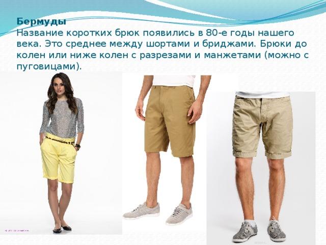 Бермуды  Название коротких брюк появились в 80-е годы нашего века. Это среднее между шортами и бриджами. Брюки до колен или ниже колен с разрезами и манжетами (можно с пуговицами).