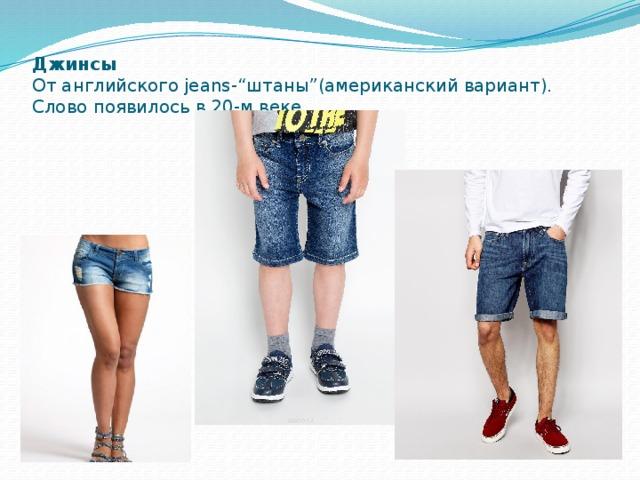 """Джинсы  От английского jeans-""""штаны""""(американский вариант). Слово появилось в 20-м веке."""