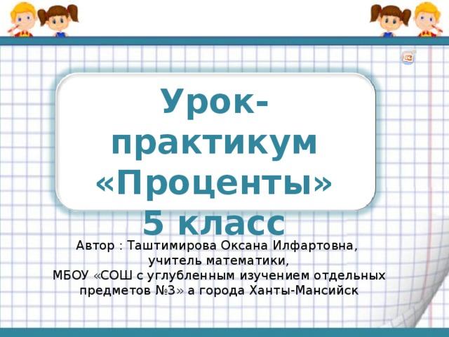 Урок-практикум «Проценты» 5 класс Автор : Таштимирова Оксана Илфартовна, учитель математики, МБОУ «СОШ с углубленным изучением отдельных предметов №3» а города Ханты-Мансийск