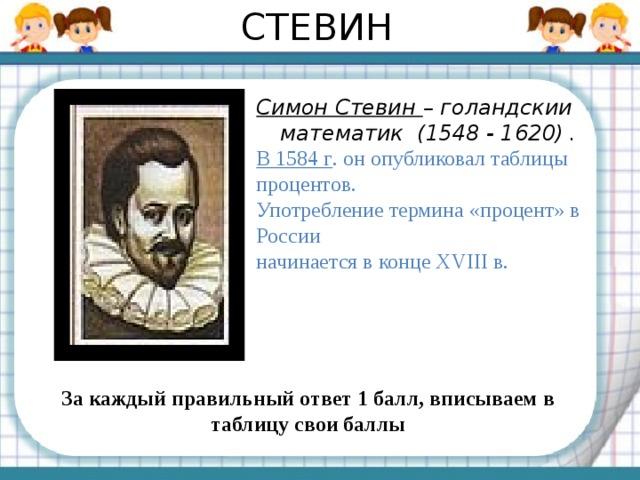 СТЕВИН Симон Стевин – голандскии математик (1548 - 1620) . В 1584 г . он опубликовал таблицы процентов. Употребление термина «процент» в России начинается в конце XVIII в.  За каждый правильный ответ 1 балл, вписываем в таблицу свои баллы