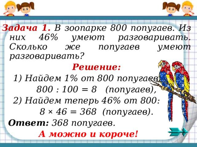 Задача 1. В зоопарке 800 попугаев. Из них 46% умеют разговаривать. Сколько же попугаев умеют разговаривать? Решение:  1) Найдем 1% от 800 попугаев: 800 : 100 = 8 (попугаев),  2) Найдем теперь 46% от 800: 8 ×  46 = 368 (попугаев).  Ответ: 368 попугаев.  А можно и короче!