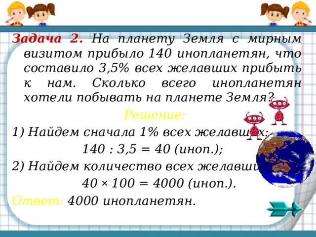 Задача 2. На планету Земля с мирным визитом прибыло 140 инопланетян, что составило 3,5% всех желавших прибыть к нам. Сколько всего инопланетян хотели побывать на планете Земля? Решение:  1) Найдем сначала 1% всех желавших:  140 : 3,5 = 40 (иноп.); 2) Найдем количество всех желавших:  40 ×  100 = 4000 (иноп.). Ответ: 4000 инопланетян.