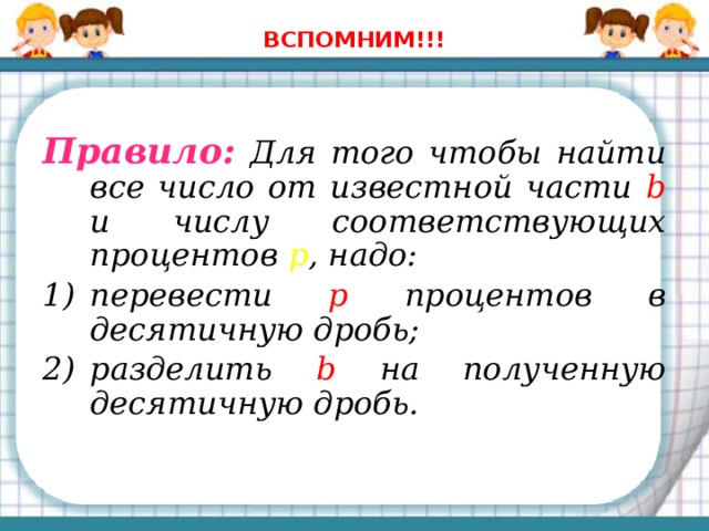 ВСПОМНИМ!!! Правило: Для того чтобы найти все число от известной части b и числу соответствующих процентов p , надо: