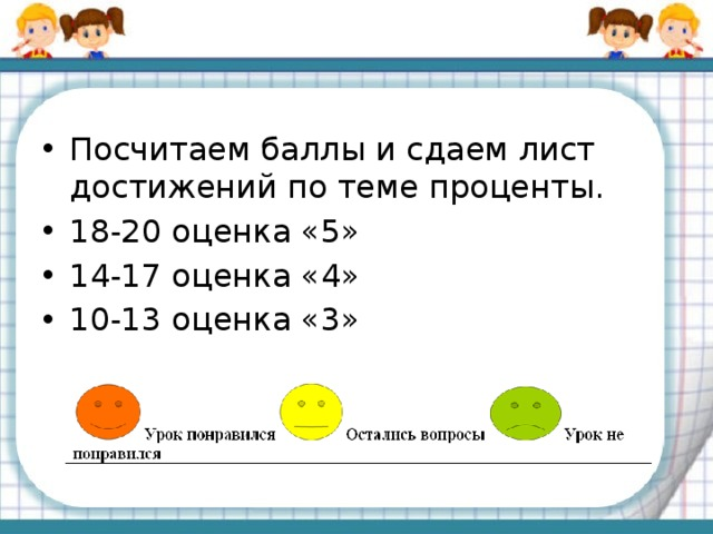 Посчитаем баллы и сдаем лист достижений по теме проценты. 18-20 оценка «5» 14-17 оценка «4» 10-13 оценка «3»