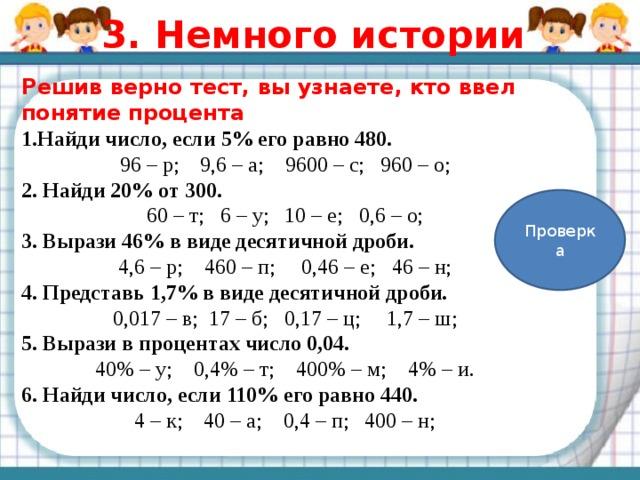 3. Немного истории Решив верно тест, вы узнаете, кто ввел понятие процента 1.Найди число, если 5% его равно 480. 96 – р; 9,6 – а; 9600 – с; 960 – о; 2. Найди 20% от 300. 60 – т; 6 – у; 10 – е; 0,6 – о; 3. Вырази 46% в виде десятичной дроби. 4,6 – р; 460 – п; 0,46 – е; 46 – н; 4. Представь 1,7% в виде десятичной дроби. 0,017 – в; 17 – б; 0,17 – ц; 1,7 – ш; 5. Вырази в процентах число 0,04. 40% – у; 0,4% – т; 400% – м; 4% – и. 6. Найди число, если 110% его равно 440. 4 – к; 40 – а; 0,4 – п; 400 – н; Проверка