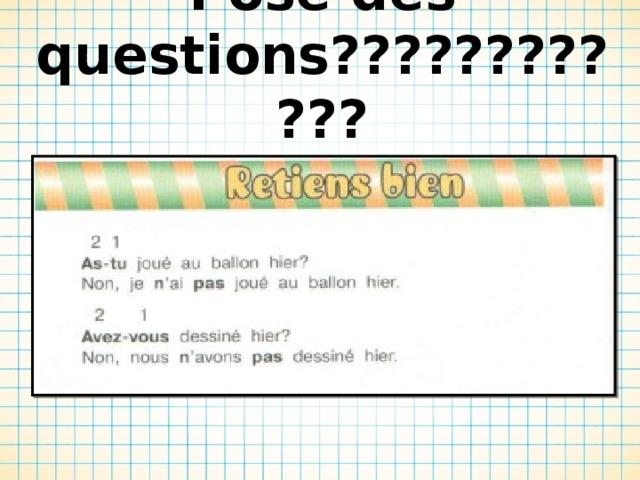 Pose des questions????????????  Задай вопросы в прошедшем времени????