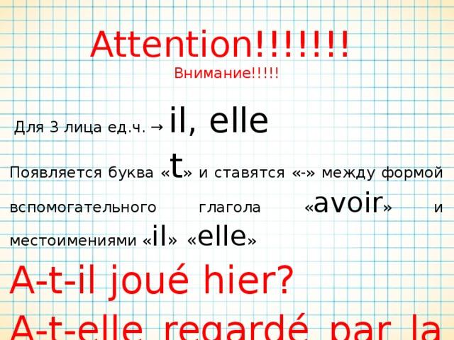 Attention!!!!!!!  Внимание!!!!!  Для 3 лица ед.ч. → il, elle Появляется буква « t »  и ставятся «-»  между формой вспомогательного глагола « avoir »  и местоимениями « il »  « elle » A-t-il joué hier? A-t-elle regardé par la fenêtre hier?