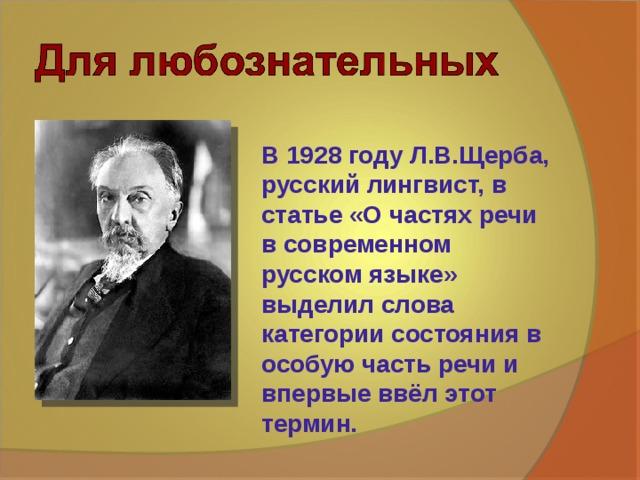 В 1928 году Л.В.Щерба, русский лингвист, в статье «О частях речи в современном русском языке» выделил слова категории состояния в особую часть речи и впервые ввёл этот термин.