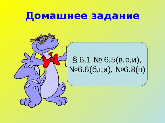 Домашнее задание § 6.1 № 6.5(в,е,и), № 6.6(б,г,и), №6.8(в)