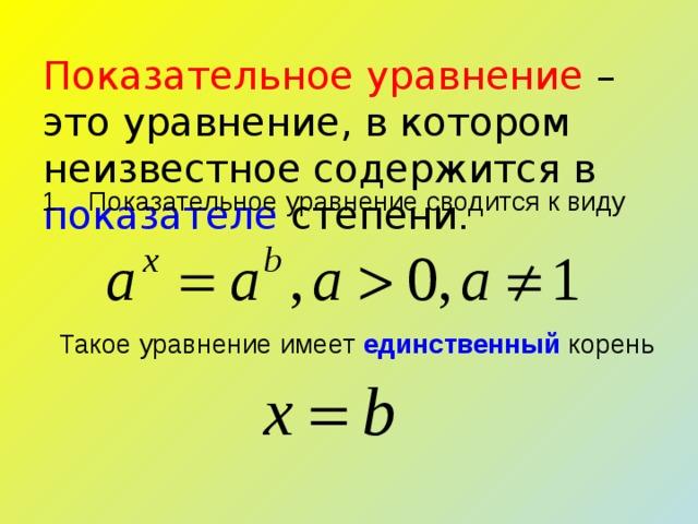 Показательное уравнение – это уравнение, в котором неизвестное содержится в показателе степени . Показательное уравнение сводится к виду Такое уравнение имеет единственный корень