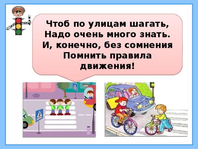 Чтоб по улицам шагать, Надо очень много знать. И, конечно, без сомнения Помнить правила движения!