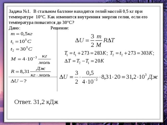 Задача №1. В стальном баллоне находится гелий массой 0,5 кг при температуре 10°С. Как изменится внутренняя энергия гелия, если его температура повысится до 30°С? Дано:     Решение: Ответ. 31,2 кДж