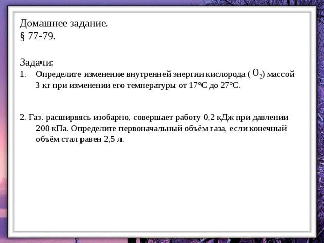 Домашнее задание. § 77-79. Задачи: Определите изменение внутренней энергии кислорода ( ) массой  3 кг при изменении его температуры от 17ºС до 27ºС. 2. Газ. расширяясь изобарно, совершает работу 0,2 кДж при давлении 200 кПа. Определите первоначальный объём газа, если конечный объём стал равен 2,5 л.