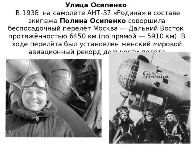 Улица Осипенко .  В 1938 на самолёте АНТ-37 «Родина» в составе экипажа Полина Осипенко совершила беспосадочный перелёт Москва— Дальний Восток протяжённостью 6450км (по прямой— 5910км). В ходе перелёта был установлен женский мировой авиационный рекорд дальности полёта