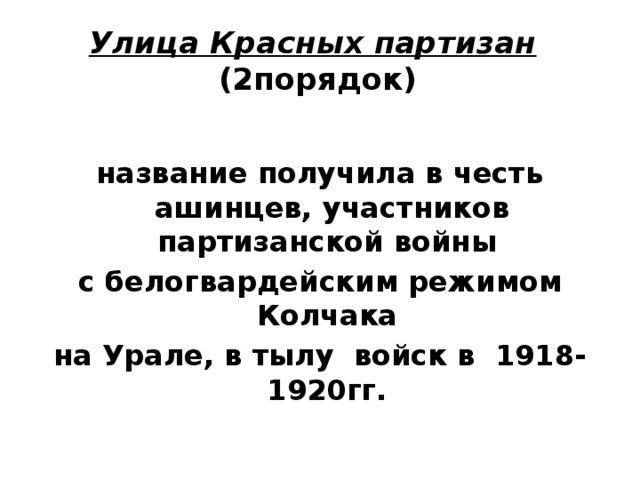 Улица Красных партизан  (2порядок)  название получила в честь ашинцев, участников партизанской войны с белогвардейским режимом Колчака на Урале, в тылу войск в 1918-1920гг.