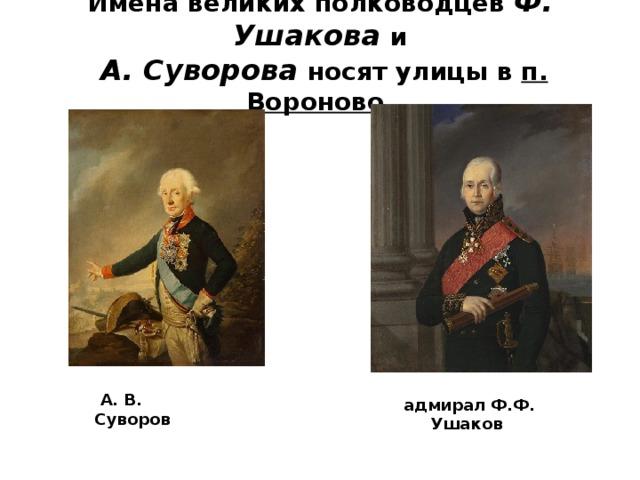 Имена великих полководцев Ф. Ушакова и   А. Суворова носят улицы в п. Вороново.    А. В. Суворов  адмирал Ф.Ф. Ушаков