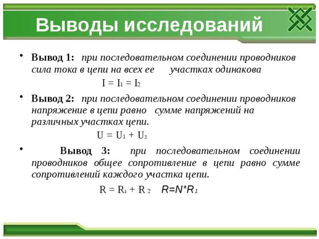 Выводы исследований Вывод 1:  при последовательном соединении проводников сила тока в цепи на всех ее участках одинакова  I = I 1 = I 2 Вывод 2:  при последовательном соединении проводников напряжение в цепи равно сумме напряжений на различных участках цепи.  U = U 1 + U 2  Вывод 3:  при последовательном соединении проводников общее сопротивление в цепи равно сумме сопротивлений каждого участка цепи.  R  = R 1 + R 2  R=N*R 1