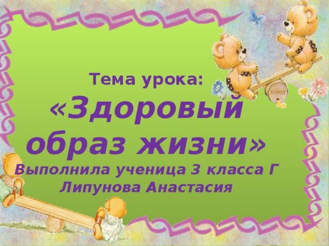Тема урока: «Здоровый образ жизни» Выполнила ученица 3 класса Г Липунова Анастасия