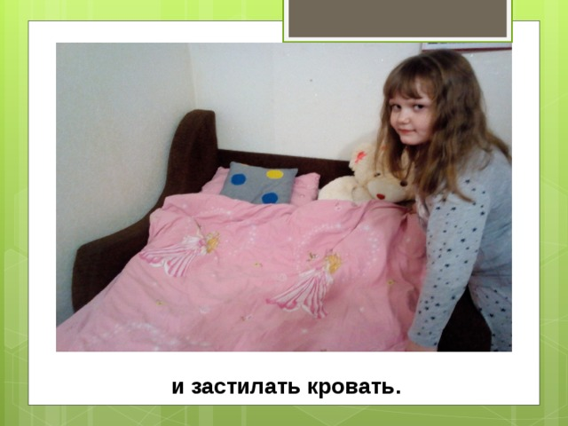 и застилать кровать.