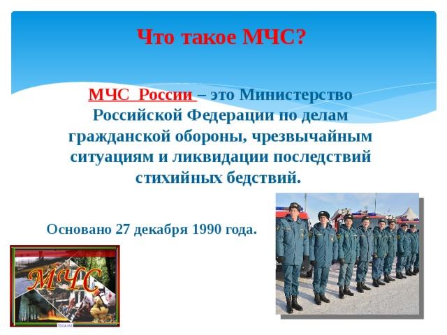 Что такое МЧС? МЧС России – это Министерство Российской Федерации по делам гражданской обороны, чрезвычайным ситуациям и ликвидации последствий стихийных бедствий.  Основано 27 декабря 1990 года.