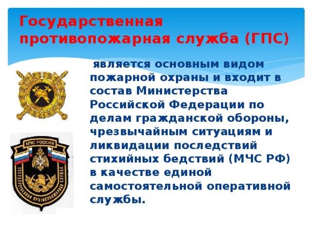 Государственная противопожарная служба (ГПС)  является основным видом пожарной охраны и входит в состав Министерства Российской Федерации по делам гражданской обороны, чрезвычайным ситуациям и ликвидации последствий стихийных бедствий (МЧС РФ) в качестве единой самостоятельной оперативной службы.