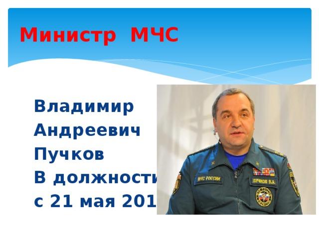 Министр МЧС Владимир Андреевич Пучков В должности с 21 мая 2012г .