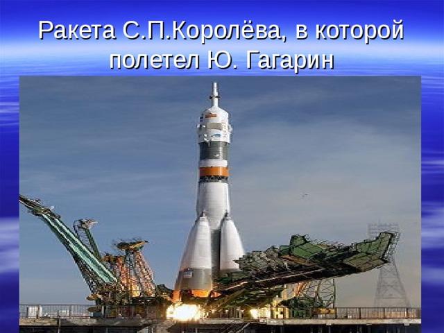 Ракета С.П.Королёва, в которой полетел Ю. Гагарин