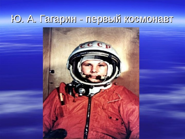 Ю. А. Гагарин - первый космонавт