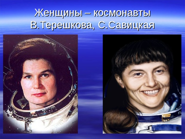 Женщины – космонавты  В.Терешкова, С.Савицкая