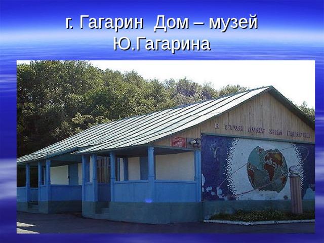 г. Гагарин Дом – музей Ю.Гагарина